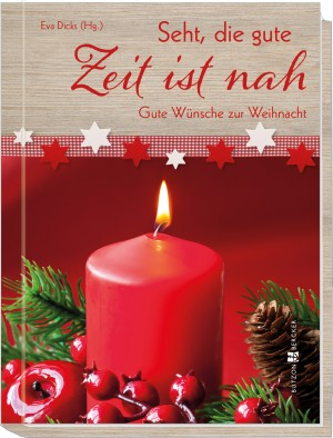 Seht, die gute Zeit ist nah - Weihnachten, Gedichte, Kurztexte, Sammlung, Impulse, Advent, Geschenk, Geschenkbuch, Wünsche, Gedanken