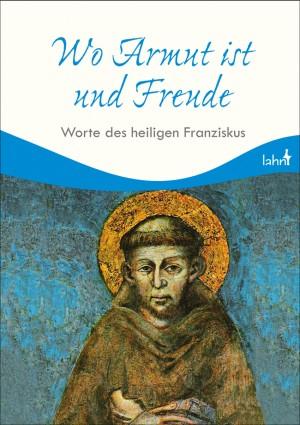 Wo Armut ist und Freude - Worte des heiligen Franziskus