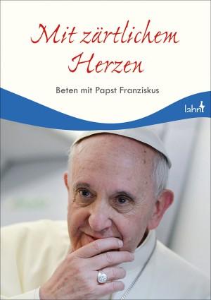 Mit zärtlichem Herzen - Beten mit Papst Franziskus