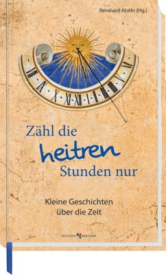 Zähl die heitren Stunden nur - Kleine Geschichten über die Zeit